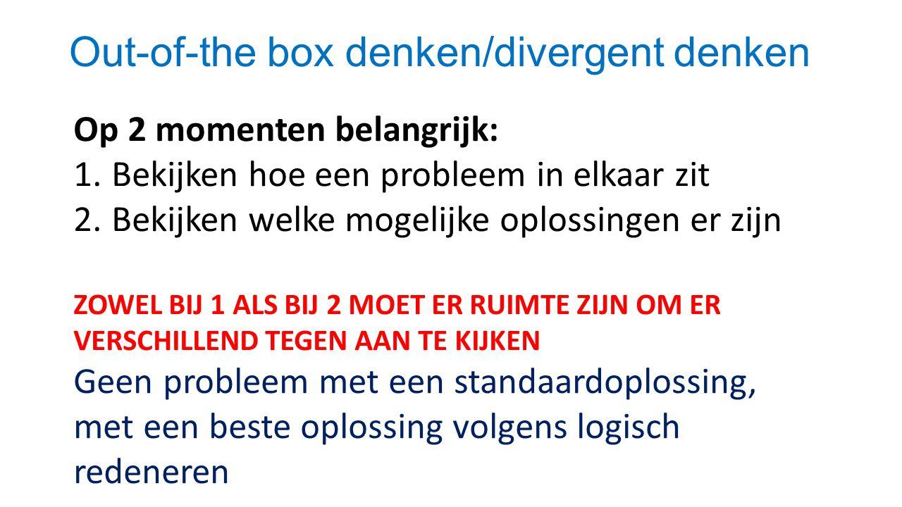 Out-of-the box denken/divergent denken Op 2 momenten belangrijk: 1.Bekijken hoe een probleem in elkaar zit 2.Bekijken welke mogelijke oplossingen er zijn ZOWEL BIJ 1 ALS BIJ 2 MOET ER RUIMTE ZIJN OM ER VERSCHILLEND TEGEN AAN TE KIJKEN Geen probleem met een standaardoplossing, met een beste oplossing volgens logisch redeneren