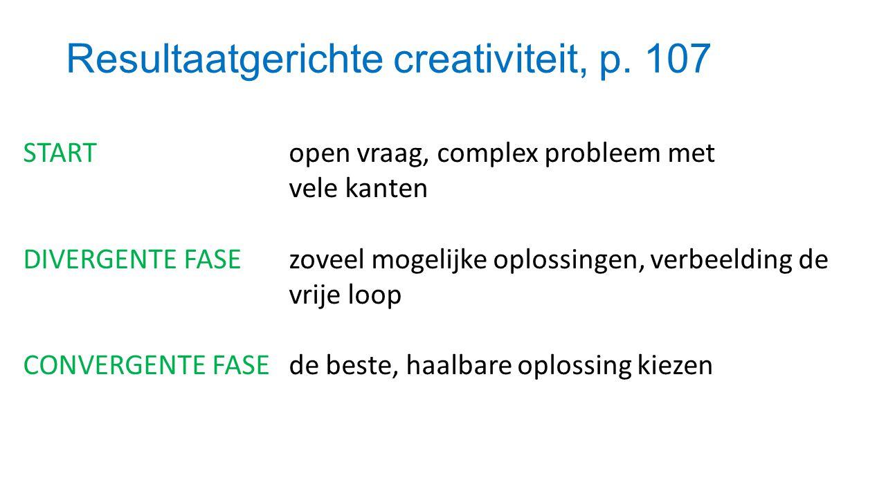 Resultaatgerichte creativiteit, p. 107 START open vraag, complex probleem met vele kanten DIVERGENTE FASE zoveel mogelijke oplossingen, verbeelding de
