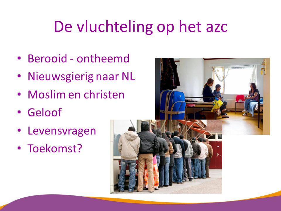 De vluchteling op het azc Berooid - ontheemd Nieuwsgierig naar NL Moslim en christen Geloof Levensvragen Toekomst