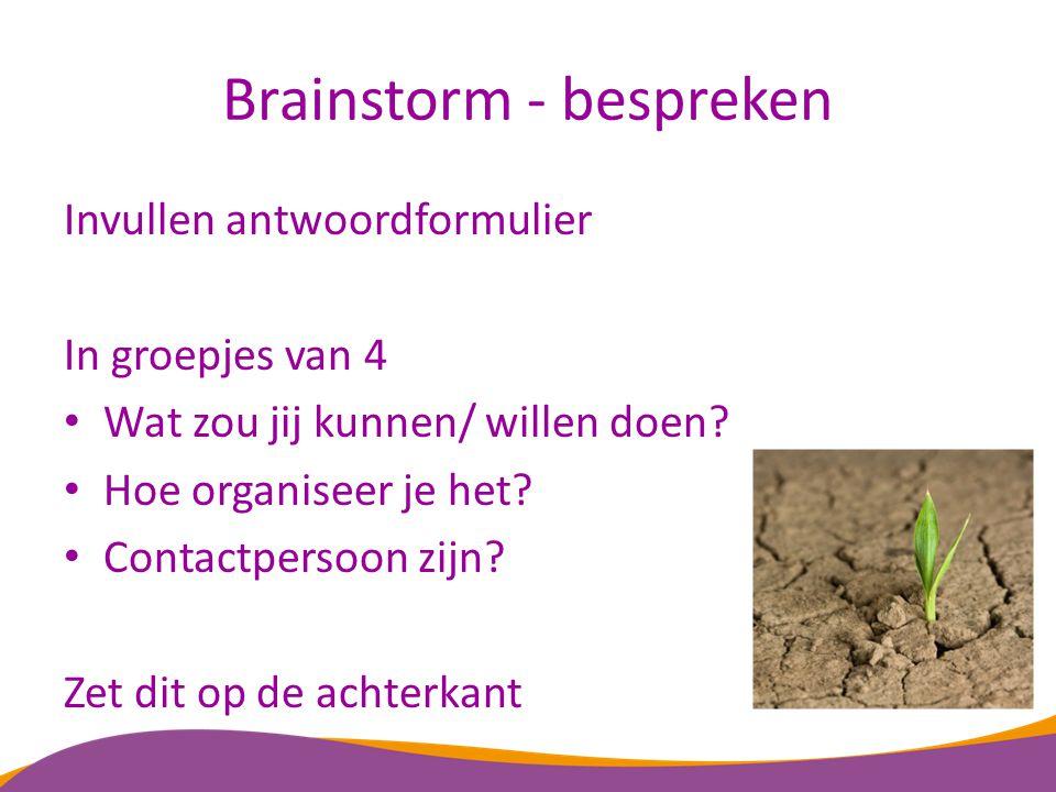 Brainstorm - bespreken Invullen antwoordformulier In groepjes van 4 Wat zou jij kunnen/ willen doen? Hoe organiseer je het? Contactpersoon zijn? Zet d