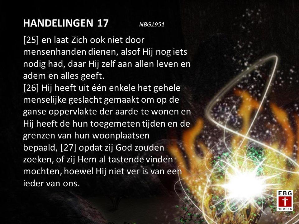 [25] en laat Zich ook niet door mensenhanden dienen, alsof Hij nog iets nodig had, daar Hij zelf aan allen leven en adem en alles geeft.
