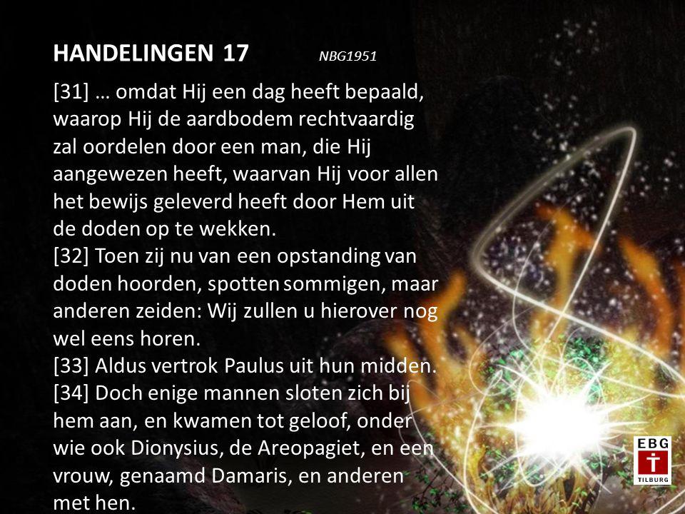 [31] … omdat Hij een dag heeft bepaald, waarop Hij de aardbodem rechtvaardig zal oordelen door een man, die Hij aangewezen heeft, waarvan Hij voor allen het bewijs geleverd heeft door Hem uit de doden op te wekken.
