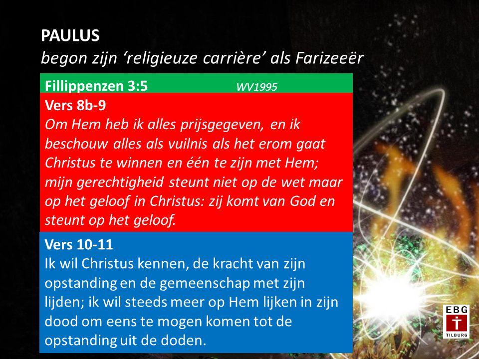 PAULUS begon zijn 'religieuze carrière' als Farizeeër Fillippenzen 3:5 WV1995 … ik ben besneden op de achtste dag, ik behoor tot Israëls geslacht, tot de stam Benjamin, ik ben een geboren en getogen Hebreeër; naar de wet ben ik een farizeeër, … Vers 7-8a Maar wat winst voor mij was, ben ik omwille van Christus gaan beschouwen als verlies.