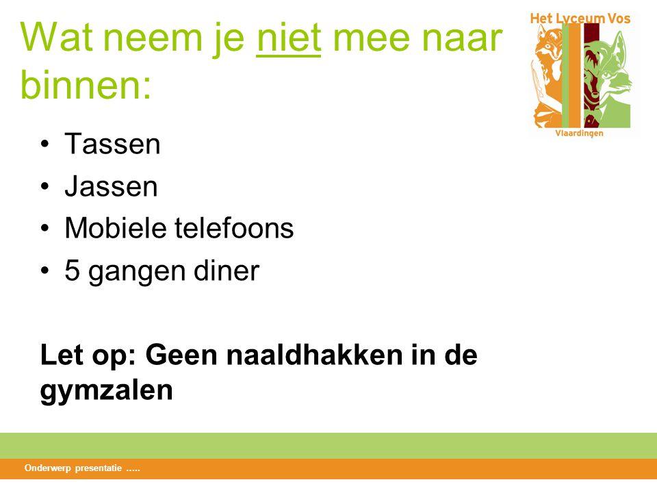 Wat neem je niet mee naar binnen: Tassen Jassen Mobiele telefoons 5 gangen diner Let op: Geen naaldhakken in de gymzalen Onderwerp presentatie …..