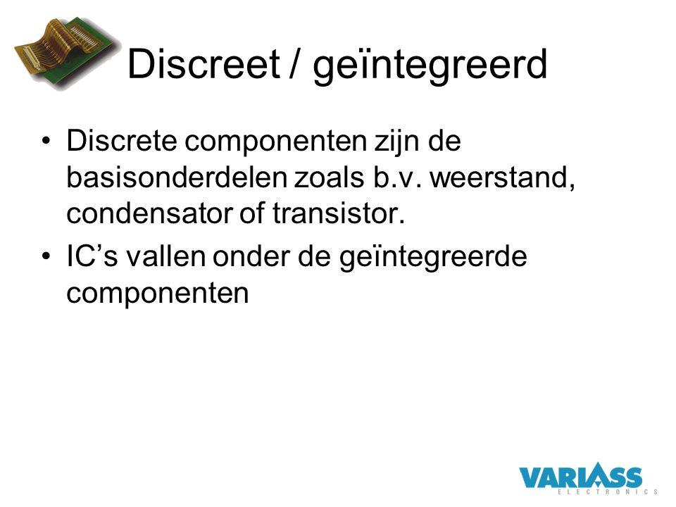 Discreet / geïntegreerd Discrete componenten zijn de basisonderdelen zoals b.v. weerstand, condensator of transistor. IC's vallen onder de geïntegreer
