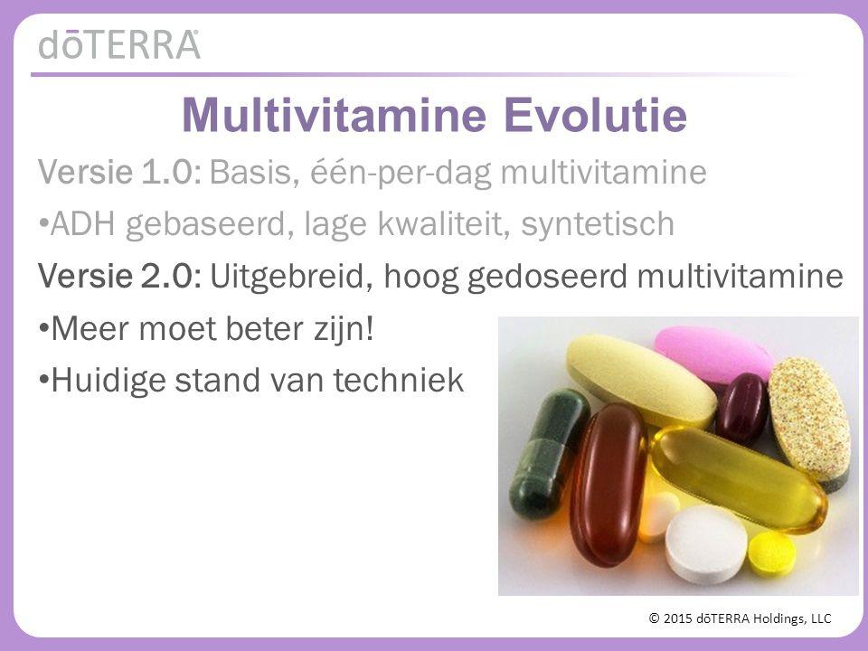 © 2015 dōTERRA Holdings, LLC Multivitamine Evolutie Versie 1.0: Basis, één-per-dag multivitamine ADH gebaseerd, lage kwaliteit, syntetisch Versie 2.0:
