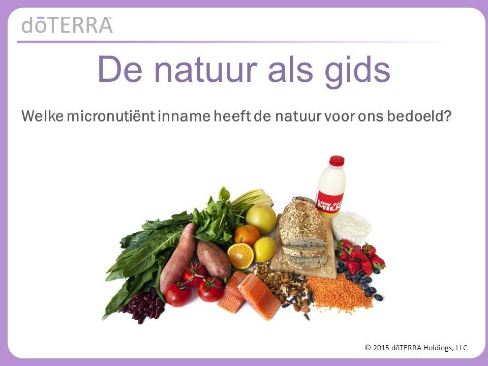 © 2015 dōTERRA Holdings, LLC De natuur als gids Welke micronutiënt inname heeft de natuur voor ons bedoeld?
