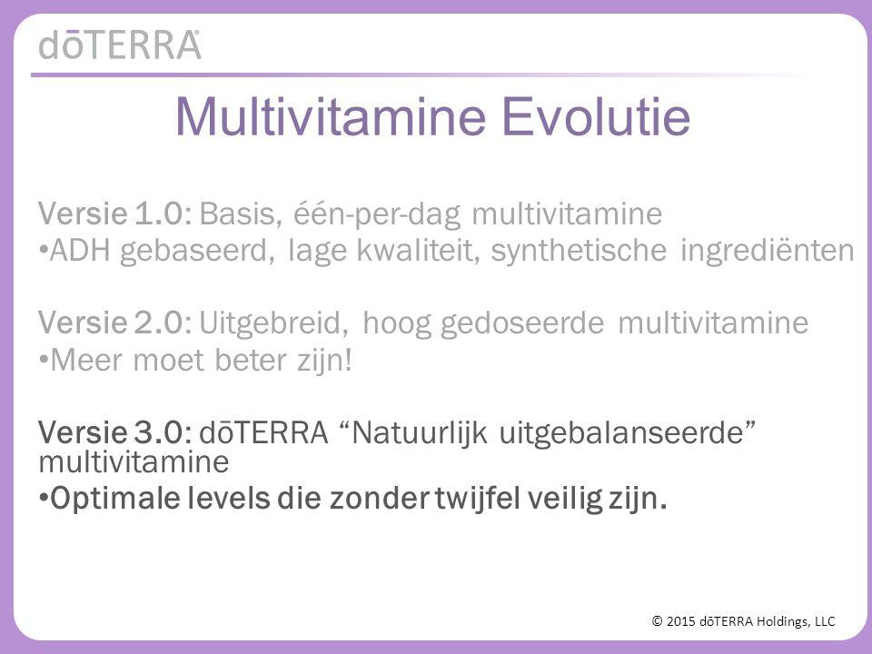 © 2015 dōTERRA Holdings, LLC Multivitamine Evolutie Versie 1.0: Basis, één-per-dag multivitamine ADH gebaseerd, lage kwaliteit, synthetische ingrediën