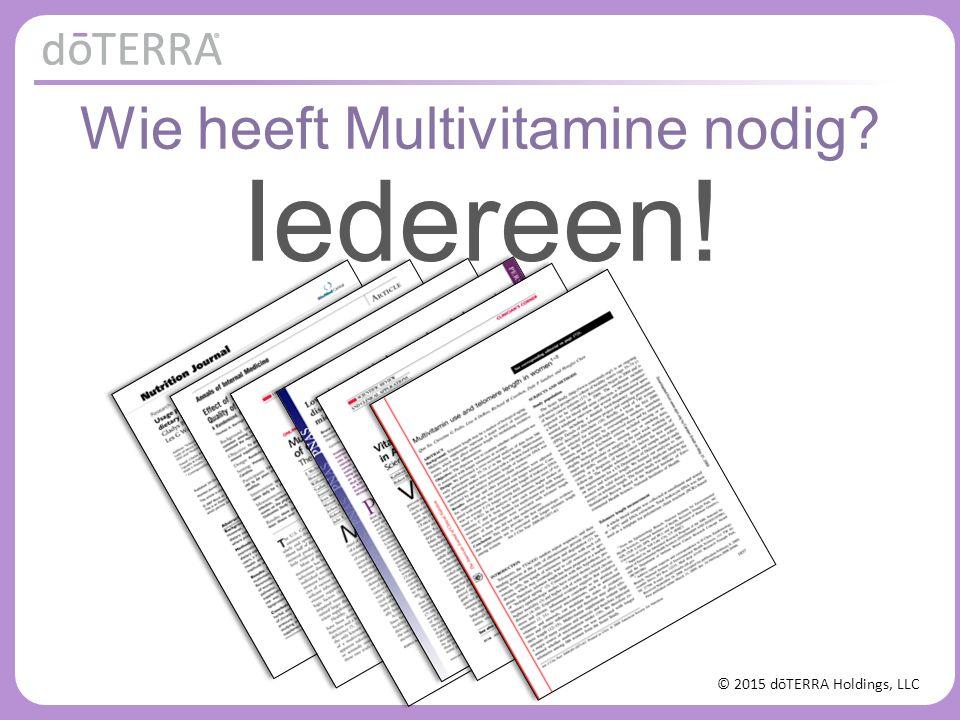 © 2015 dōTERRA Holdings, LLC Wie heeft Multivitamine nodig? Iedereen!
