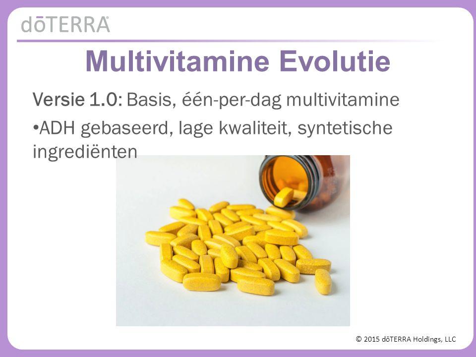 © 2015 dōTERRA Holdings, LLC Multivitamine Evolutie Versie 1.0: Basis, één-per-dag multivitamine ADH gebaseerd, lage kwaliteit, syntetisch Versie 2.0: Uitgebreid, hoog gedoseerd multivitamine Meer moet beter zijn.