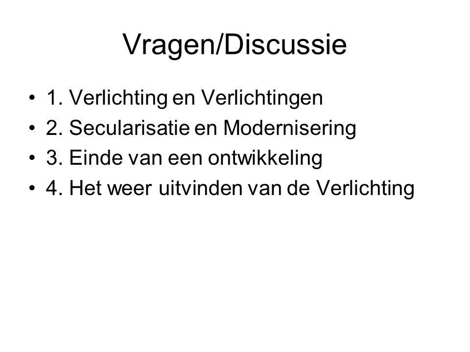 Vragen/Discussie 1. Verlichting en Verlichtingen 2. Secularisatie en Modernisering 3. Einde van een ontwikkeling 4. Het weer uitvinden van de Verlicht