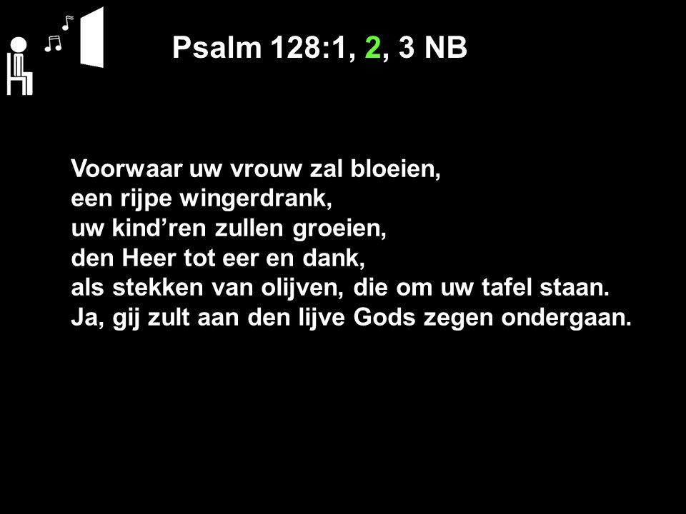 Psalm 128:1, 2, 3 NB Voorwaar uw vrouw zal bloeien, een rijpe wingerdrank, uw kind'ren zullen groeien, den Heer tot eer en dank, als stekken van olijven, die om uw tafel staan.