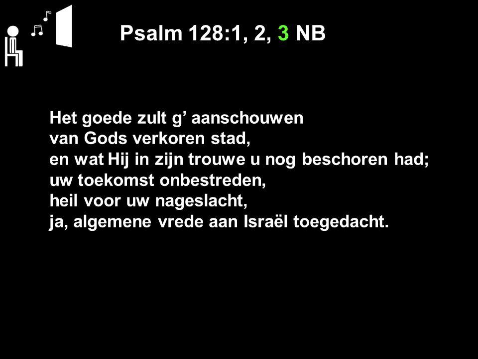 Psalm 128:1, 2, 3 NB Het goede zult g' aanschouwen van Gods verkoren stad, en wat Hij in zijn trouwe u nog beschoren had; uw toekomst onbestreden, heil voor uw nageslacht, ja, algemene vrede aan Israël toegedacht.