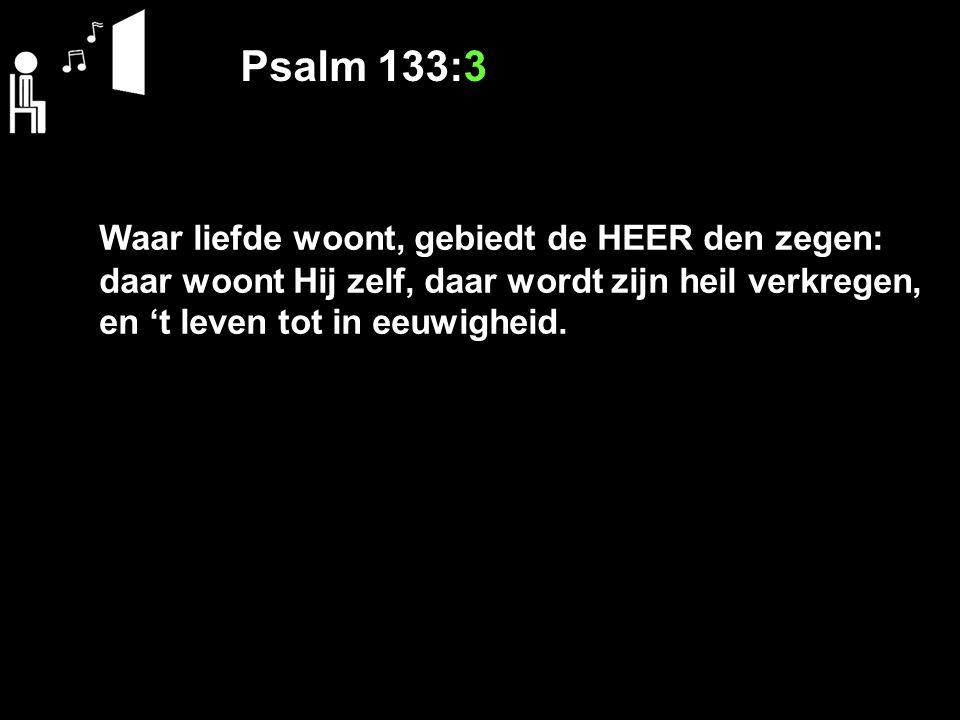 Psalm 133:3 Waar liefde woont, gebiedt de HEER den zegen: daar woont Hij zelf, daar wordt zijn heil verkregen, en 't leven tot in eeuwigheid.