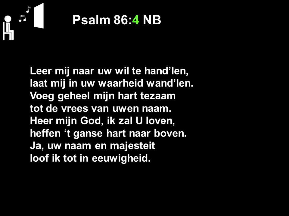 Psalm 86:4 NB Leer mij naar uw wil te hand'len, laat mij in uw waarheid wand'len.
