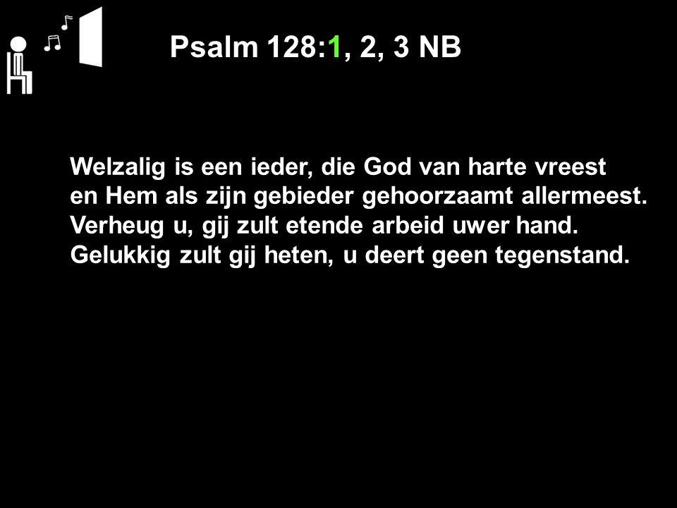Psalm 128:1, 2, 3 NB Welzalig is een ieder, die God van harte vreest en Hem als zijn gebieder gehoorzaamt allermeest.