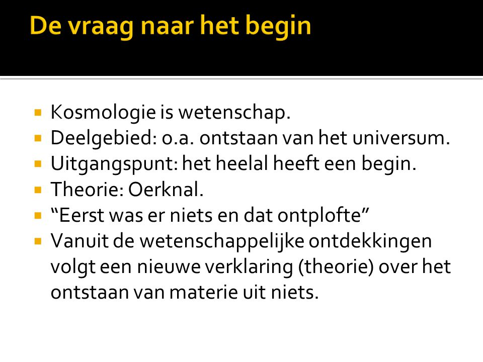 """ Kosmologie is wetenschap.  Deelgebied: o.a. ontstaan van het universum.  Uitgangspunt: het heelal heeft een begin.  Theorie: Oerknal.  """"Eerst wa"""