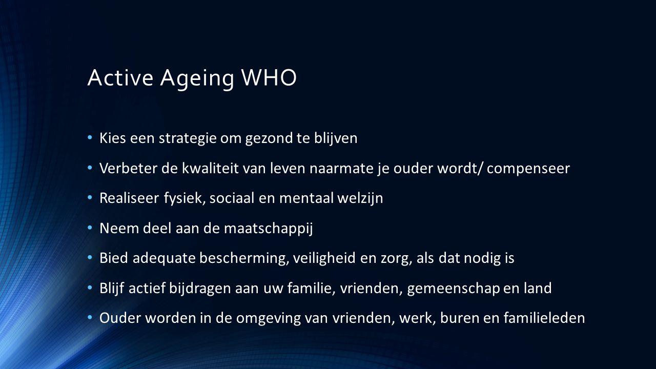 Active Ageing WHO Kies een strategie om gezond te blijven Verbeter de kwaliteit van leven naarmate je ouder wordt/ compenseer Realiseer fysiek, sociaa