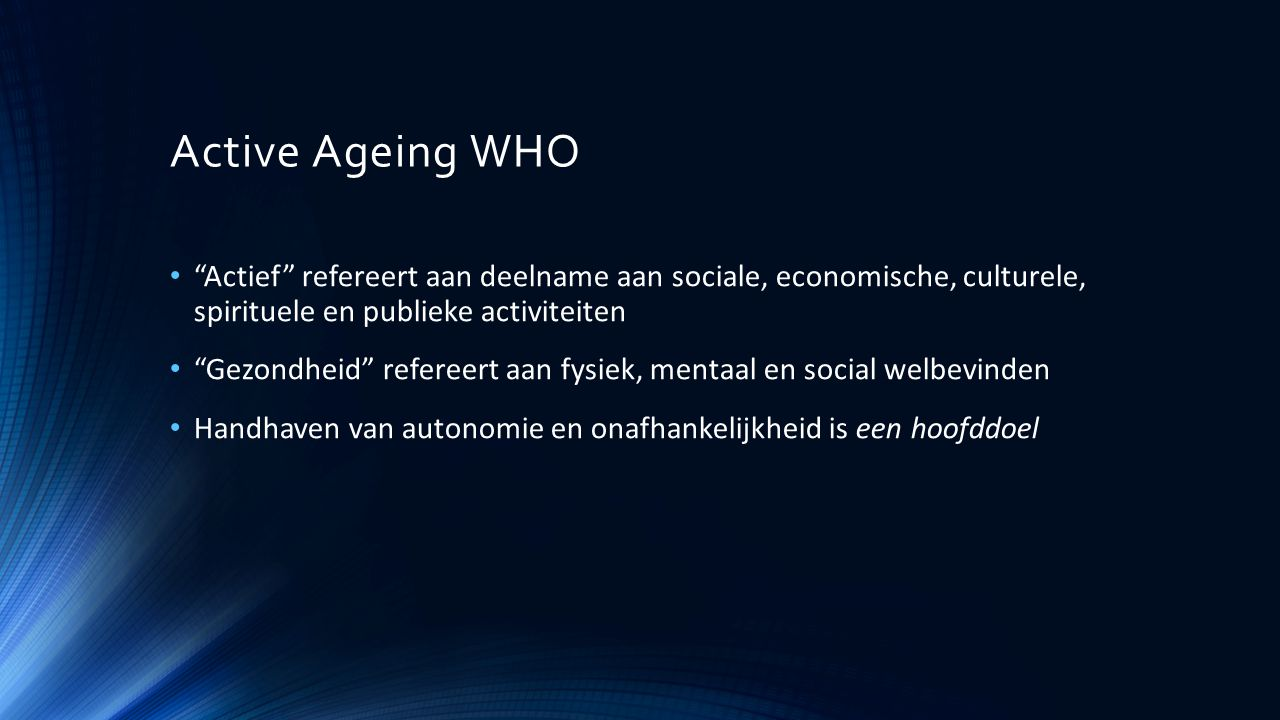 """Active Ageing WHO """"Actief"""" refereert aan deelname aan sociale, economische, culturele, spirituele en publieke activiteiten """"Gezondheid"""" refereert aan"""