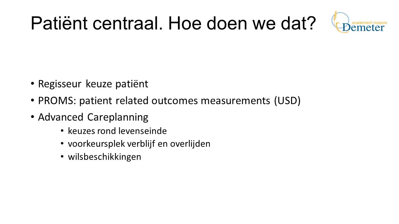 Patiënt centraal. Hoe doen we dat? Regisseur keuze patiënt PROMS: patient related outcomes measurements (USD) Advanced Careplanning keuzes rond levens