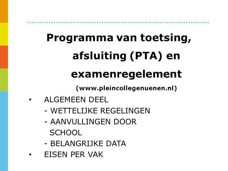 Programma van toetsing, afsluiting (PTA) en examenregelement (www.pleincollegenuenen.nl) ALGEMEEN DEEL - WETTELIJKE REGELINGEN - AANVULLINGEN DOOR SCHOOL - BELANGRIJKE DATA EISEN PER VAK