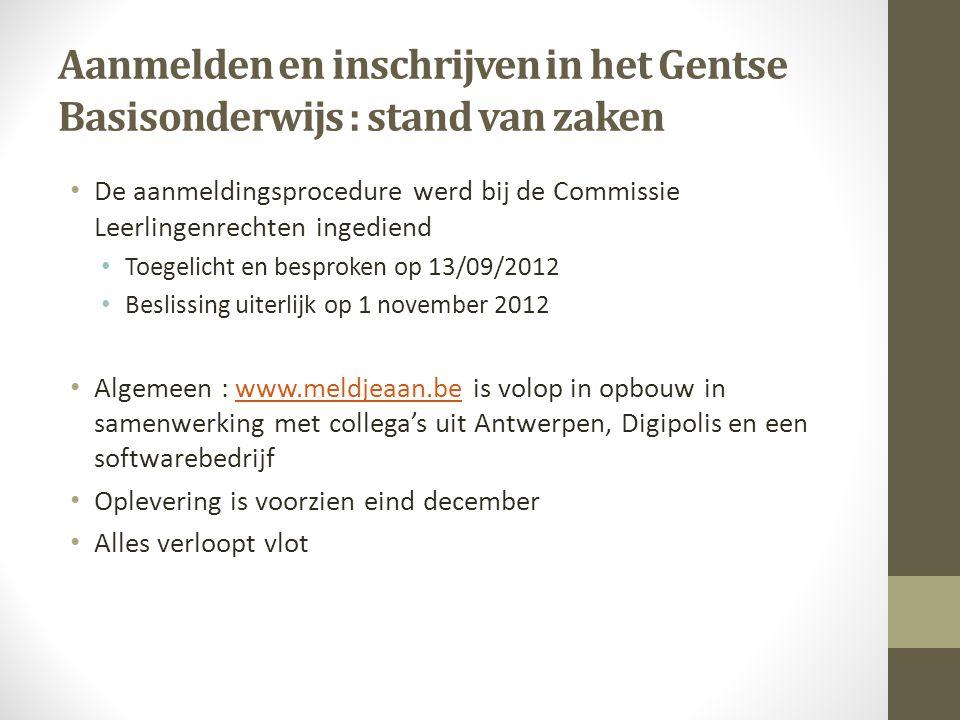 Aanmelden en inschrijven in het Gentse Basisonderwijs : stand van zaken De aanmeldingsprocedure werd bij de Commissie Leerlingenrechten ingediend Toegelicht en besproken op 13/09/2012 Beslissing uiterlijk op 1 november 2012 Algemeen : www.meldjeaan.be is volop in opbouw in samenwerking met collega's uit Antwerpen, Digipolis en een softwarebedrijfwww.meldjeaan.be Oplevering is voorzien eind december Alles verloopt vlot