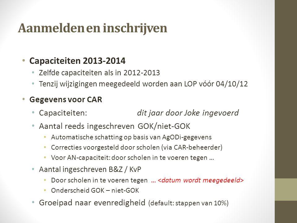 Aanmelden en inschrijven Capaciteiten 2013-2014 Zelfde capaciteiten als in 2012-2013 Tenzij wijzigingen meegedeeld worden aan LOP vóór 04/10/12 Gegevens voor CAR Capaciteiten: dit jaar door Joke ingevoerd Aantal reeds ingeschreven GOK/niet-GOK Automatische schatting op basis van AgODi-gegevens Correcties voorgesteld door scholen (via CAR-beheerder) Voor AN-capaciteit: door scholen in te voeren tegen … Aantal ingeschreven B&Z / KvP Door scholen in te voeren tegen … Onderscheid GOK – niet-GOK Groeipad naar evenredigheid (default: stappen van 10%)