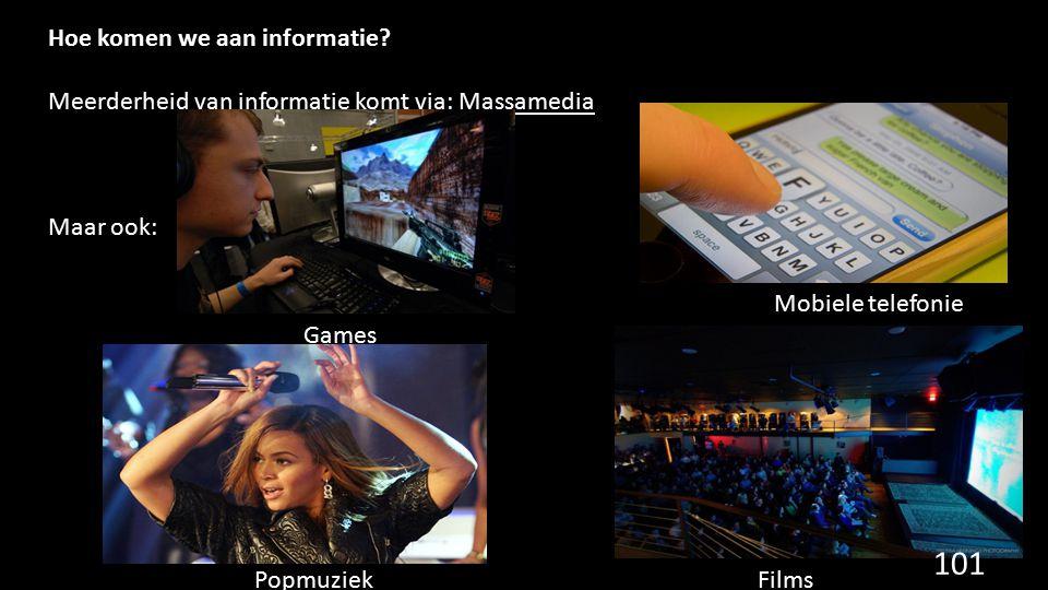 Hoe komen we aan informatie? Meerderheid van informatie komt via: Massamedia Maar ook: Games Mobiele telefonie FilmsPopmuziek 101