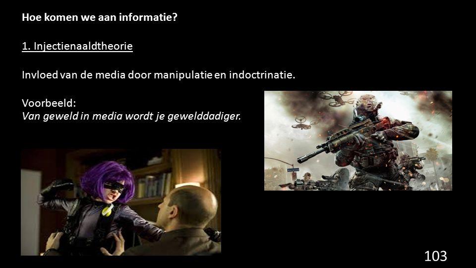 Hoe komen we aan informatie? 1. Injectienaaldtheorie Invloed van de media door manipulatie en indoctrinatie. Voorbeeld: Van geweld in media wordt je g