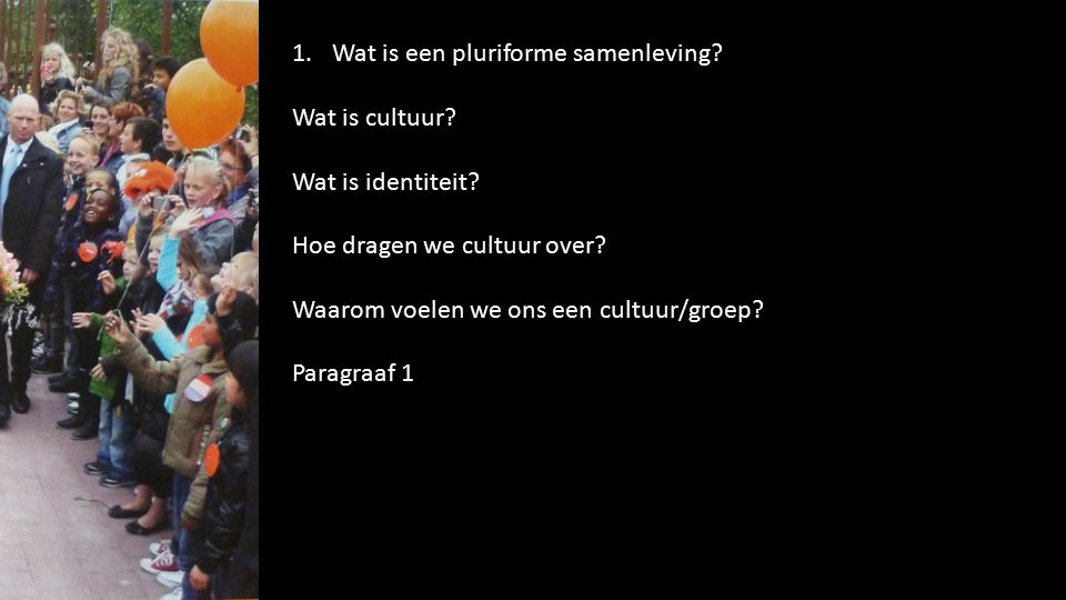 1.Wat is een pluriforme samenleving? Wat is cultuur? Wat is identiteit? Hoe dragen we cultuur over? Waarom voelen we ons een cultuur/groep? Paragraaf