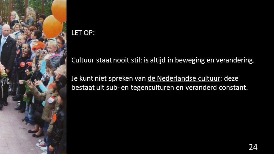 LET OP: Cultuur staat nooit stil: is altijd in beweging en verandering. Je kunt niet spreken van de Nederlandse cultuur: deze bestaat uit sub- en tege