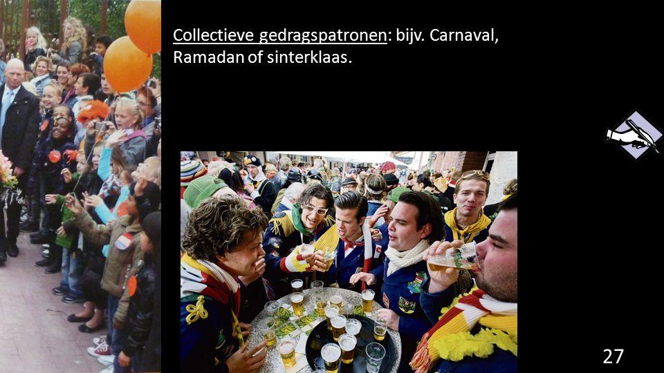 Collectieve gedragspatronen: bijv. Carnaval, Ramadan of sinterklaas. 27
