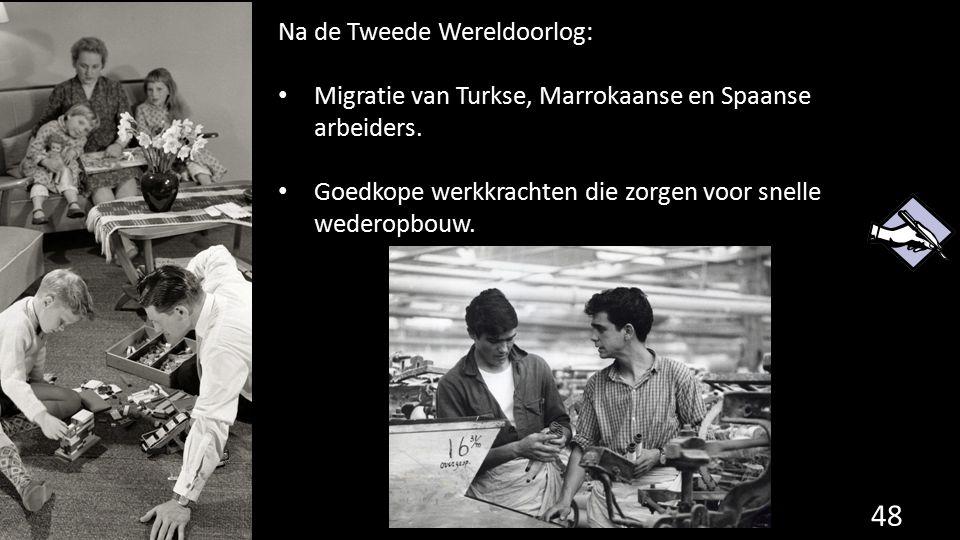 Na de Tweede Wereldoorlog: Migratie van Turkse, Marrokaanse en Spaanse arbeiders. Goedkope werkkrachten die zorgen voor snelle wederopbouw. 48