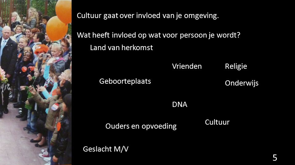 Cultuur gaat over invloed van je omgeving. Wat heeft invloed op wat voor persoon je wordt? 5 Land van herkomst Geboorteplaats Ouders en opvoeding DNA
