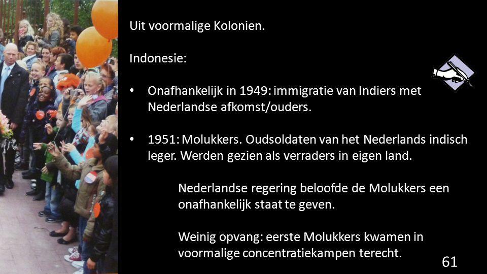 Uit voormalige Kolonien. Indonesie: Onafhankelijk in 1949: immigratie van Indiers met Nederlandse afkomst/ouders. 1951: Molukkers. Oudsoldaten van het