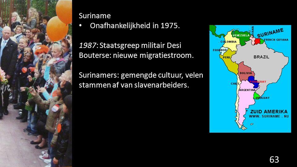 63 Suriname Onafhankelijkheid in 1975. 1987: Staatsgreep militair Desi Bouterse: nieuwe migratiestroom. Surinamers: gemengde cultuur, velen stammen af