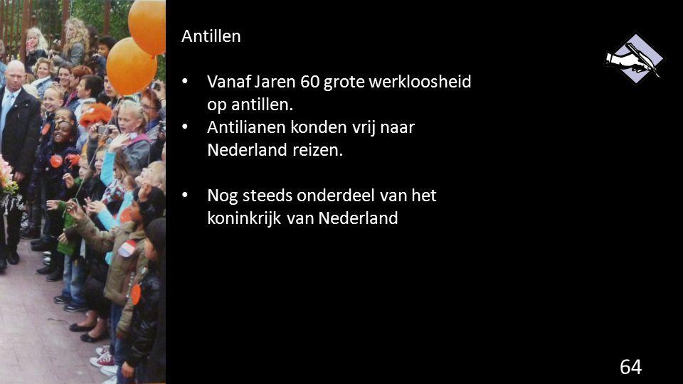 64 Antillen Vanaf Jaren 60 grote werkloosheid op antillen. Antilianen konden vrij naar Nederland reizen. Nog steeds onderdeel van het koninkrijk van N