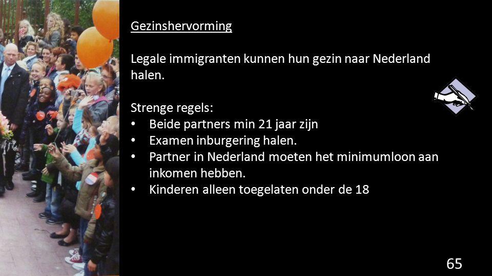65 Gezinshervorming Legale immigranten kunnen hun gezin naar Nederland halen. Strenge regels: Beide partners min 21 jaar zijn Examen inburgering halen
