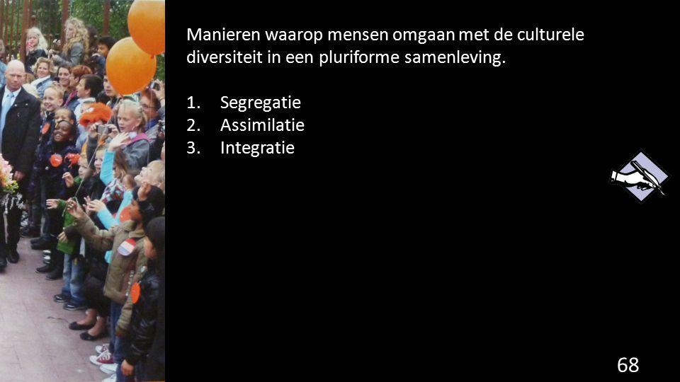 68 Manieren waarop mensen omgaan met de culturele diversiteit in een pluriforme samenleving. 1.Segregatie 2.Assimilatie 3.Integratie