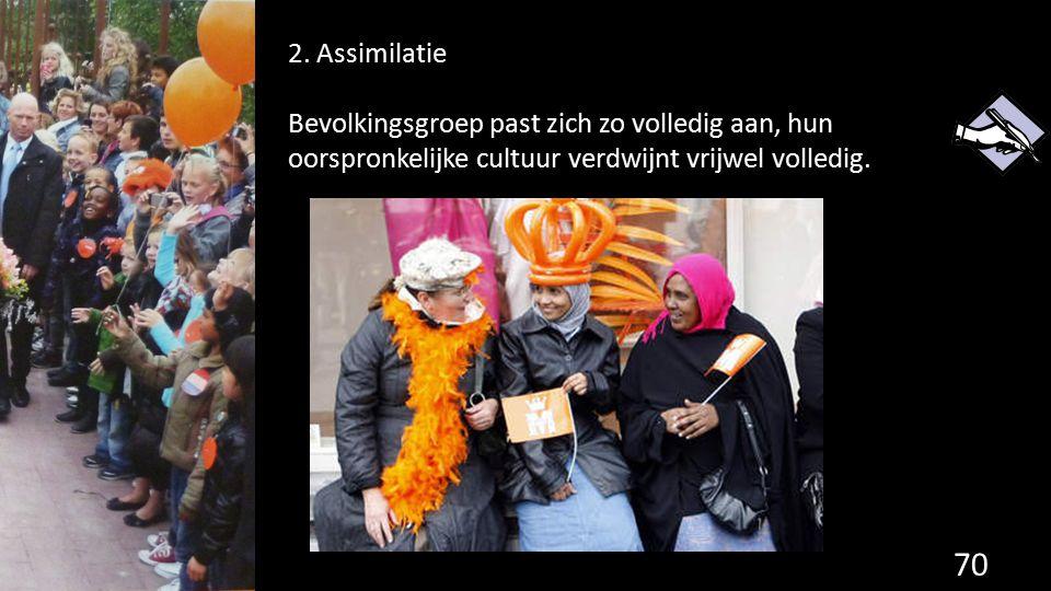 70 2. Assimilatie Bevolkingsgroep past zich zo volledig aan, hun oorspronkelijke cultuur verdwijnt vrijwel volledig.