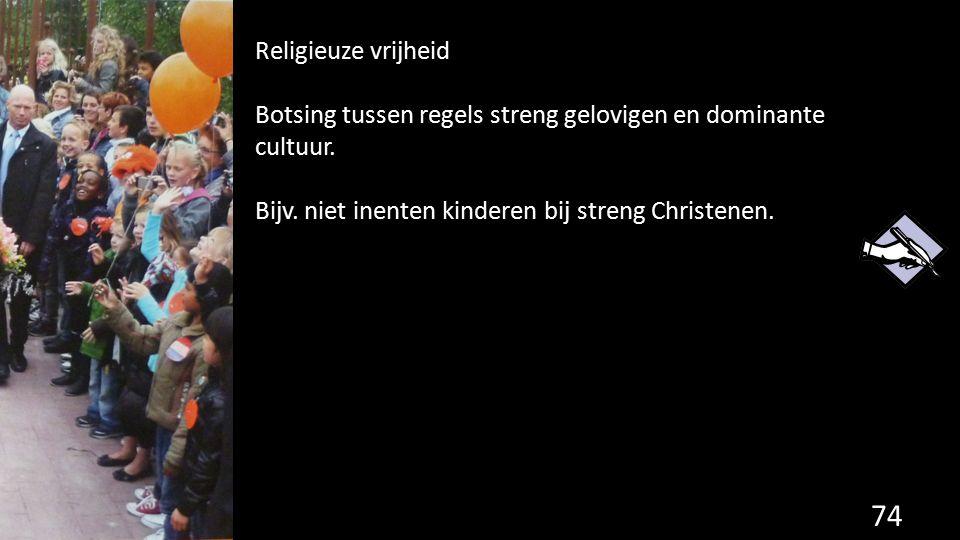 74 Religieuze vrijheid Botsing tussen regels streng gelovigen en dominante cultuur. Bijv. niet inenten kinderen bij streng Christenen.