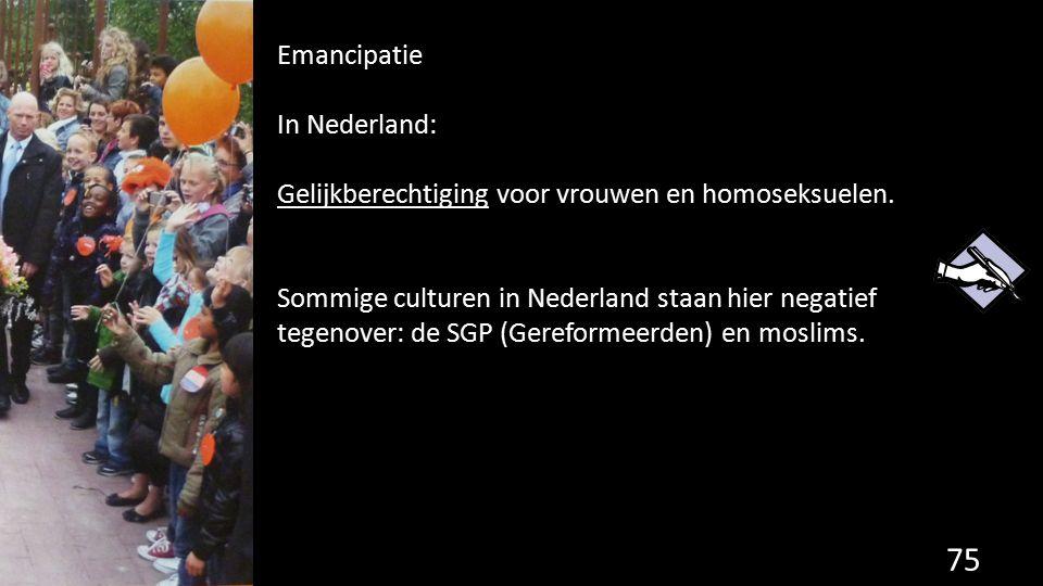 75 Emancipatie In Nederland: Gelijkberechtiging voor vrouwen en homoseksuelen. Sommige culturen in Nederland staan hier negatief tegenover: de SGP (Ge