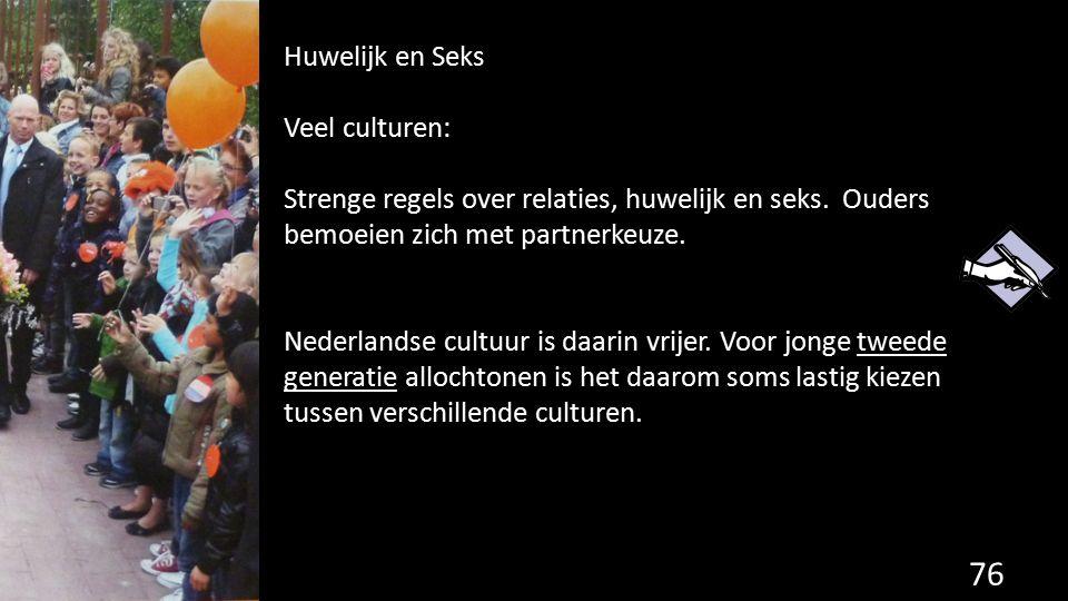 76 Huwelijk en Seks Veel culturen: Strenge regels over relaties, huwelijk en seks. Ouders bemoeien zich met partnerkeuze. Nederlandse cultuur is daari