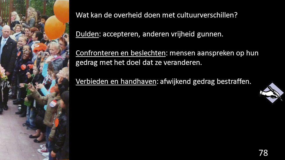 78 Wat kan de overheid doen met cultuurverschillen? Dulden: accepteren, anderen vrijheid gunnen. Confronteren en beslechten: mensen aanspreken op hun
