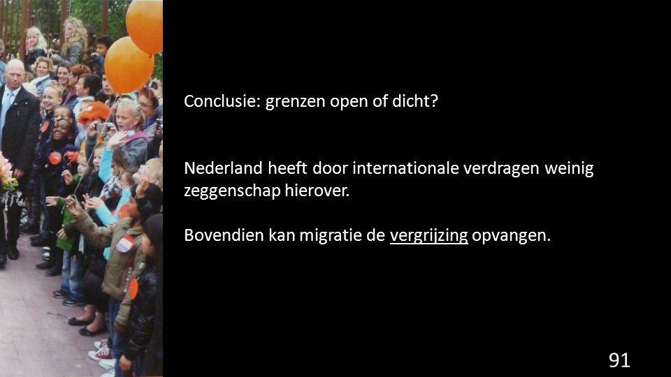 91 Conclusie: grenzen open of dicht? Nederland heeft door internationale verdragen weinig zeggenschap hierover. Bovendien kan migratie de vergrijzing