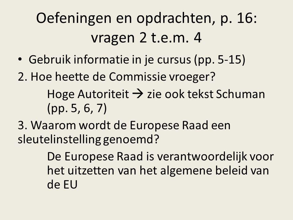 Oefeningen en opdrachten, p. 16: vragen 2 t.e.m. 4 Gebruik informatie in je cursus (pp. 5-15) 2. Hoe heette de Commissie vroeger? Hoge Autoriteit  zi