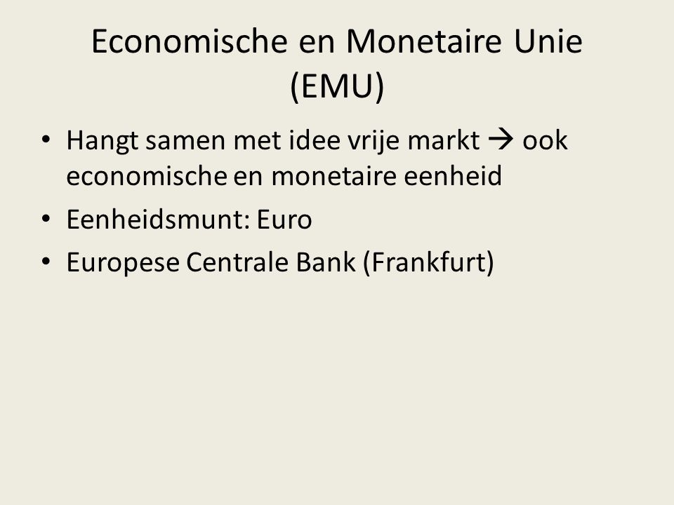 Economische en Monetaire Unie (EMU) Hangt samen met idee vrije markt  ook economische en monetaire eenheid Eenheidsmunt: Euro Europese Centrale Bank (Frankfurt)