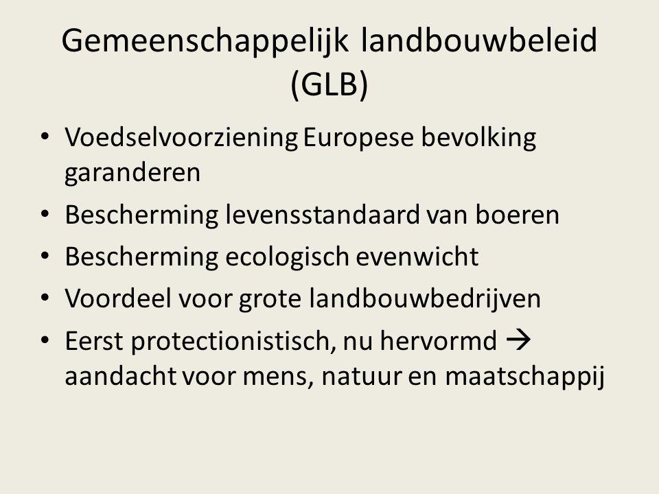 Gemeenschappelijk landbouwbeleid (GLB) Voedselvoorziening Europese bevolking garanderen Bescherming levensstandaard van boeren Bescherming ecologisch evenwicht Voordeel voor grote landbouwbedrijven Eerst protectionistisch, nu hervormd  aandacht voor mens, natuur en maatschappij