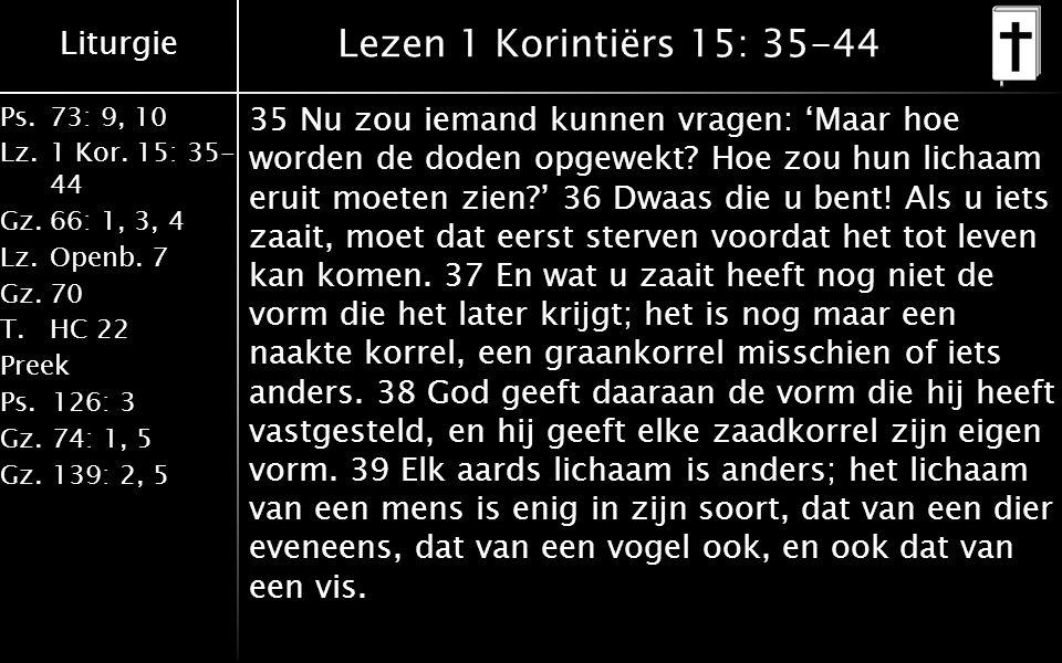 Liturgie Ps.73: 9, 10 Lz.1 Kor. 15: 35- 44 Gz.66: 1, 3, 4 Lz.Openb. 7 Gz.70 T.HC 22 Preek Ps.126: 3 Gz.74: 1, 5 Gz.139: 2, 5 Lezen 1 Korintiërs 15: 35