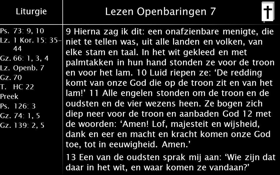 Liturgie Ps.73: 9, 10 Lz.1 Kor. 15: 35- 44 Gz.66: 1, 3, 4 Lz.Openb. 7 Gz.70 T.HC 22 Preek Ps.126: 3 Gz.74: 1, 5 Gz.139: 2, 5 Lezen Openbaringen 7 9 Hi